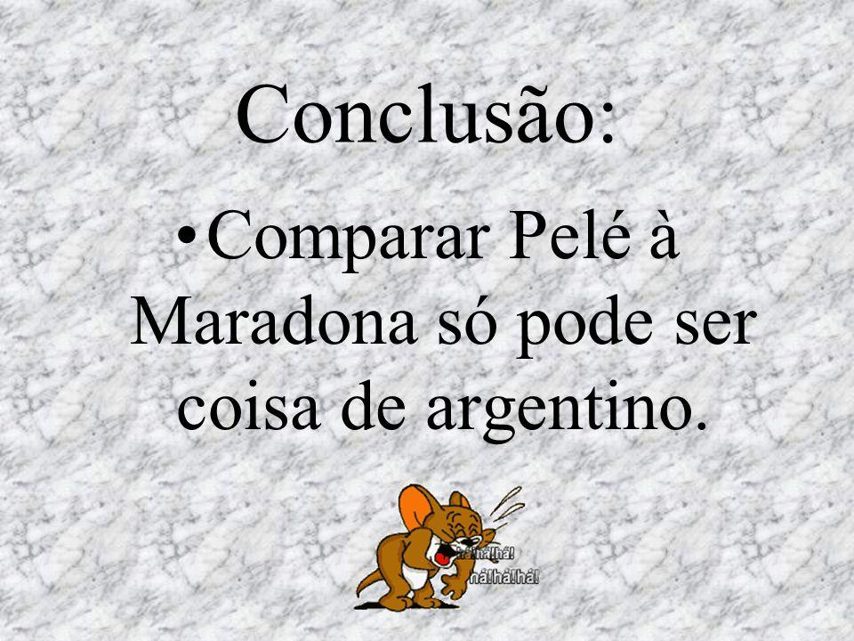 Conclusão: Comparar Pelé à Maradona só pode ser coisa de argentino.