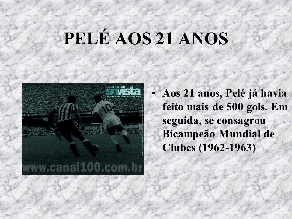 PELÉ AOS 21 ANOS Aos 21 anos, Pelé já havia feito mais de 500 gols. Em seguida, se consagrou Bicampeão Mundial de Clubes (1962-1963)