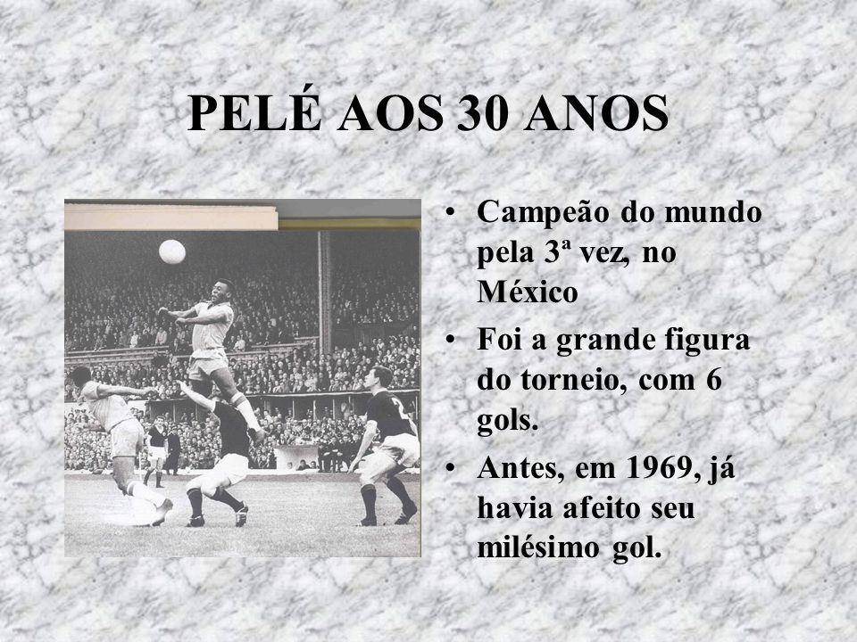 PELÉ AOS 30 ANOS Campeão do mundo pela 3ª vez, no México Foi a grande figura do torneio, com 6 gols. Antes, em 1969, já havia afeito seu milésimo gol.