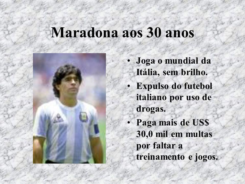 Maradona aos 30 anos Joga o mundial da Itália, sem brilho. Expulso do futebol italiano por uso de drogas. Paga mais de US$ 30,0 mil em multas por falt