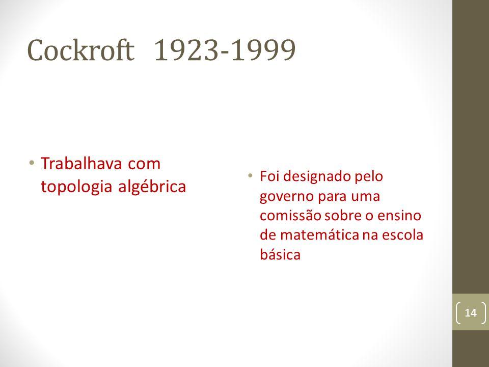 Cockroft 1923-1999 Trabalhava com topologia algébrica Foi designado pelo governo para uma comissão sobre o ensino de matemática na escola básica 14