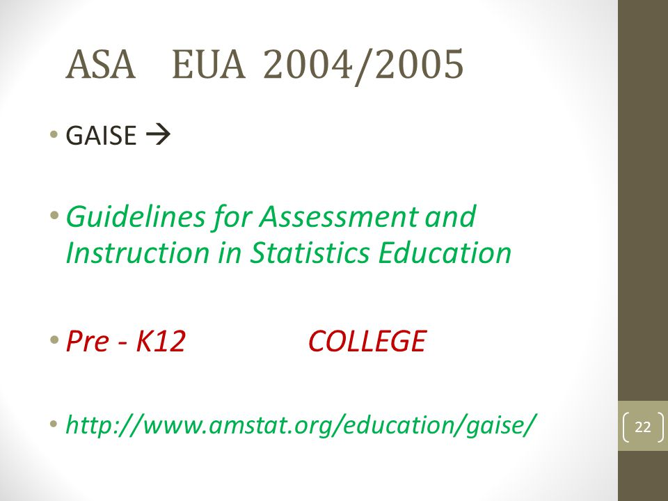 ASA EUA 2004/2005 GAISE Guidelines for Assessment and Instruction in Statistics Education Pre - K12 COLLEGE http://www.amstat.org/education/gaise/ 22