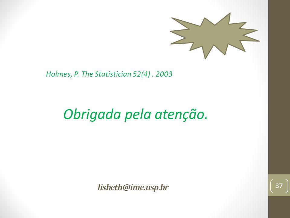 lisbeth@ime.usp.br 37 Holmes, P. The Statistician 52(4). 2003 Obrigada pela atenção.
