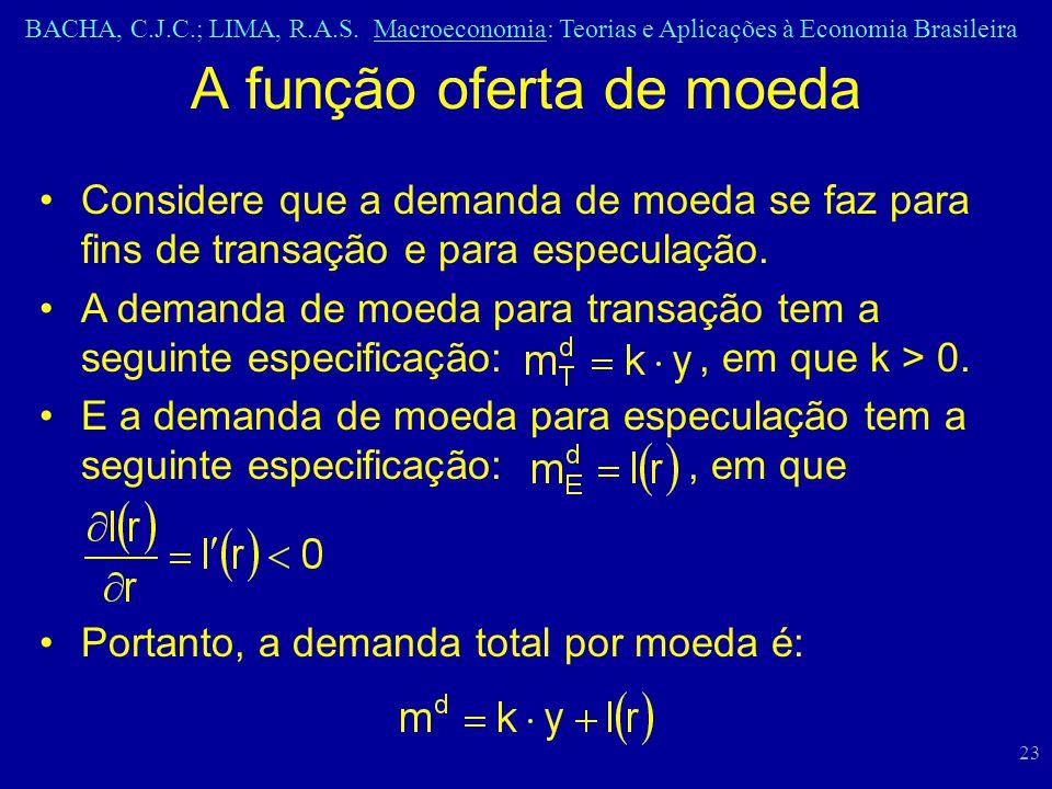 BACHA, C.J.C.; LIMA, R.A.S. Macroeconomia: Teorias e Aplicações à Economia Brasileira 23 A função oferta de moeda Considere que a demanda de moeda se