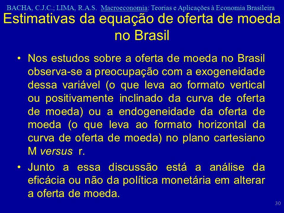 BACHA, C.J.C.; LIMA, R.A.S. Macroeconomia: Teorias e Aplicações à Economia Brasileira 30 Nos estudos sobre a oferta de moeda no Brasil observa-se a pr