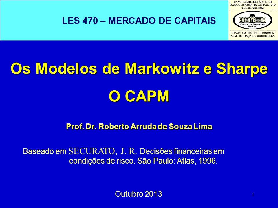1 Os Modelos de Markowitz e Sharpe O CAPM Prof. Dr. Roberto Arruda de Souza Lima Outubro 2013 Baseado em SECURATO, J. R. Decisões financeiras em condi