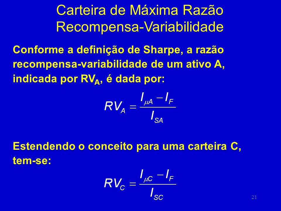 21 Carteira de Máxima Razão Recompensa-Variabilidade Conforme a definição de Sharpe, a razão recompensa-variabilidade de um ativo A, indicada por RV A, é dada por: Estendendo o conceito para uma carteira C, tem-se:
