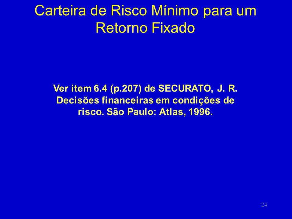 24 Carteira de Risco Mínimo para um Retorno Fixado Ver item 6.4 (p.207) de SECURATO, J. R. Decisões financeiras em condições de risco. São Paulo: Atla
