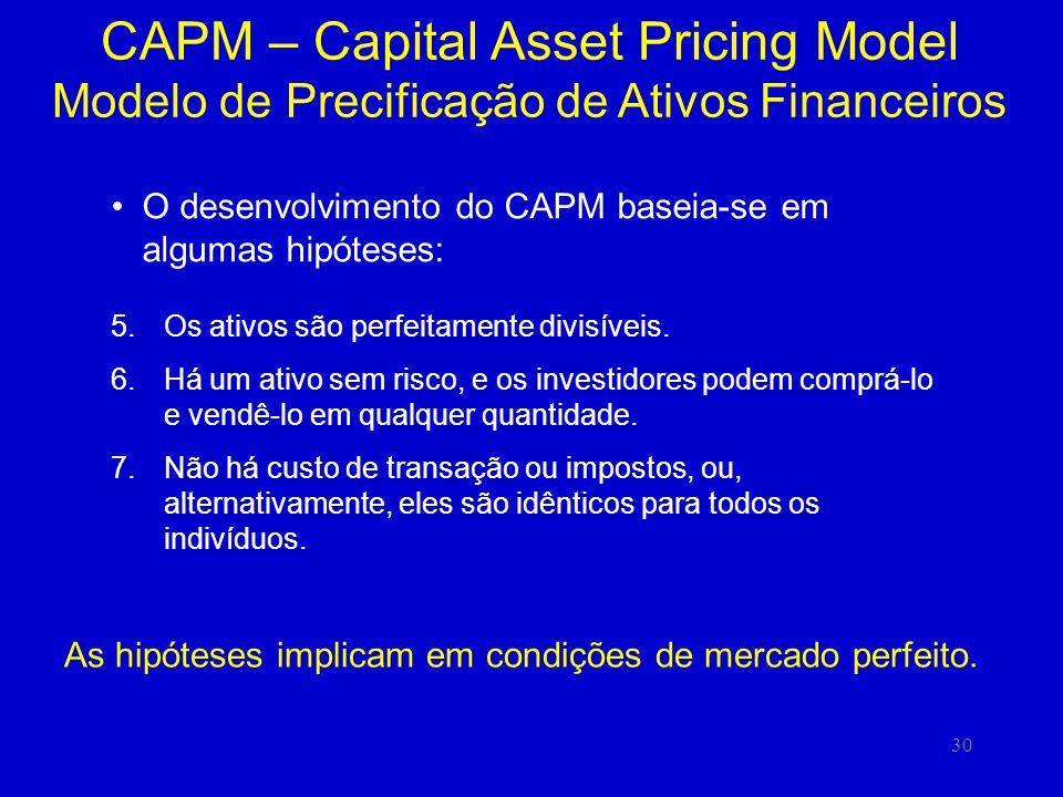 30 CAPM – Capital Asset Pricing Model Modelo de Precificação de Ativos Financeiros O desenvolvimento do CAPM baseia-se em algumas hipóteses: 5.Os ativos são perfeitamente divisíveis.