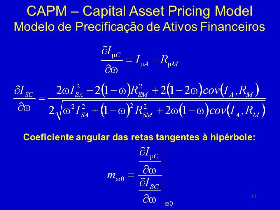 33 CAPM – Capital Asset Pricing Model Modelo de Precificação de Ativos Financeiros Coeficiente angular das retas tangentes à hipérbole:
