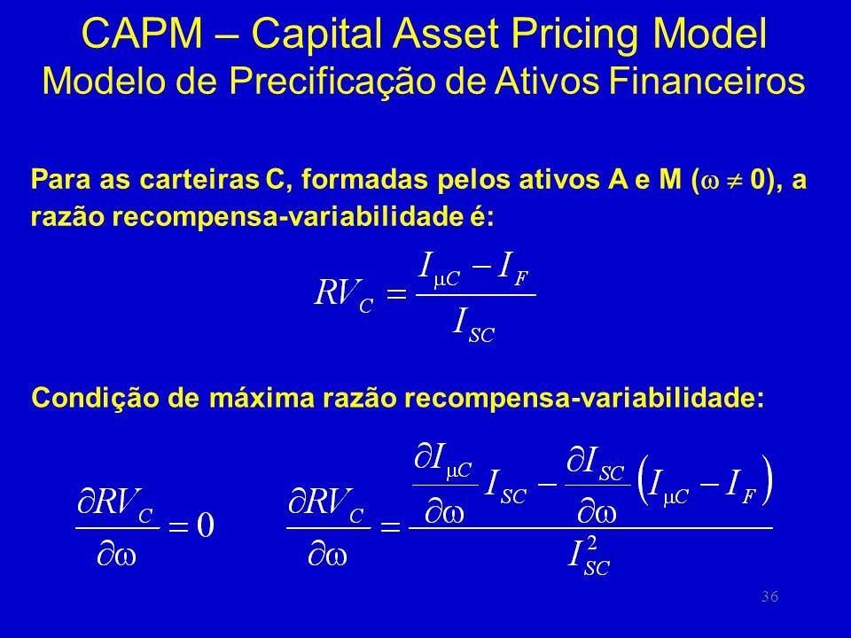 36 CAPM – Capital Asset Pricing Model Modelo de Precificação de Ativos Financeiros Para as carteiras C, formadas pelos ativos A e M ( 0), a razão recompensa-variabilidade é: Condição de máxima razão recompensa-variabilidade: