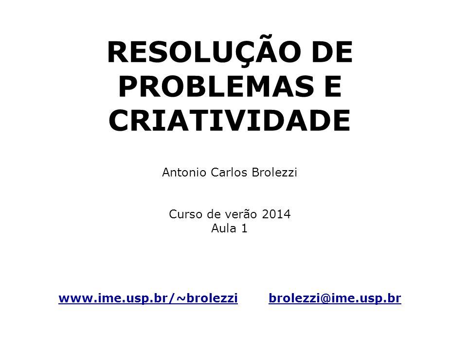 RESOLUÇÃO DE PROBLEMAS E CRIATIVIDADE Antonio Carlos Brolezzi Curso de verão 2014 Aula 1 www.ime.usp.br/~brolezzi brolezzi@ime.usp.br www.ime.usp.br/~brolezzibrolezzi@ime.usp.br