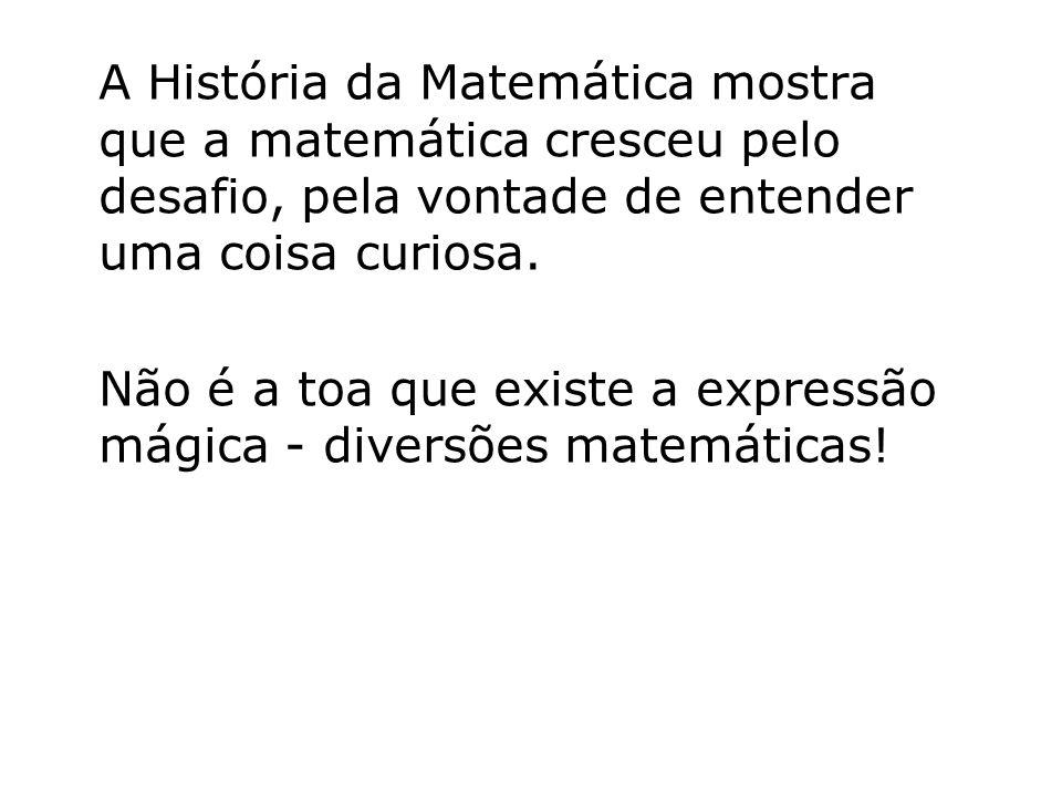 A História da Matemática mostra que a matemática cresceu pelo desafio, pela vontade de entender uma coisa curiosa. Não é a toa que existe a expressão