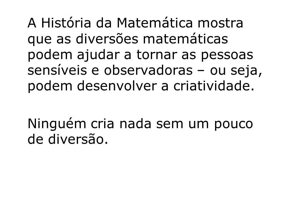 A História da Matemática mostra que as diversões matemáticas podem ajudar a tornar as pessoas sensíveis e observadoras – ou seja, podem desenvolver a