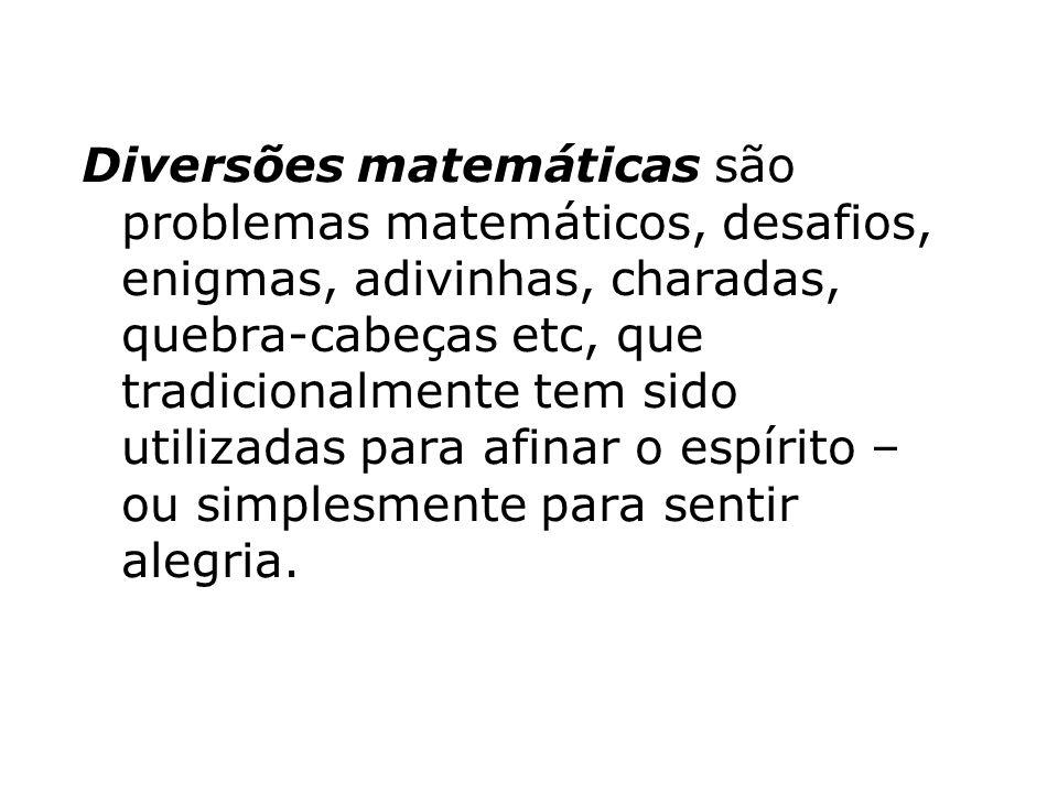 Diversões matemáticas são problemas matemáticos, desafios, enigmas, adivinhas, charadas, quebra-cabeças etc, que tradicionalmente tem sido utilizadas para afinar o espírito – ou simplesmente para sentir alegria.