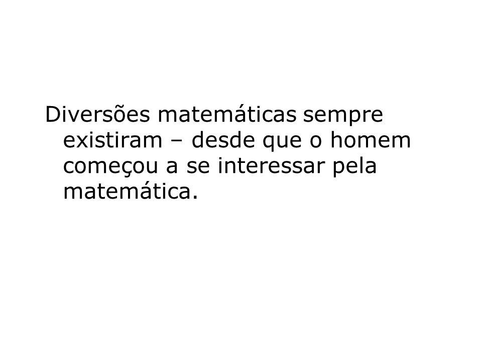 Diversões matemáticas sempre existiram – desde que o homem começou a se interessar pela matemática.