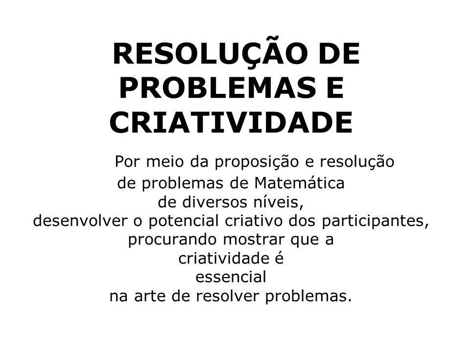 RESOLUÇÃO DE PROBLEMAS E CRIATIVIDADE Por meio da proposição e resolução de problemas de Matemática de diversos níveis, desenvolver o potencial criativo dos participantes, procurando mostrar que a criatividade é essencial na arte de resolver problemas.