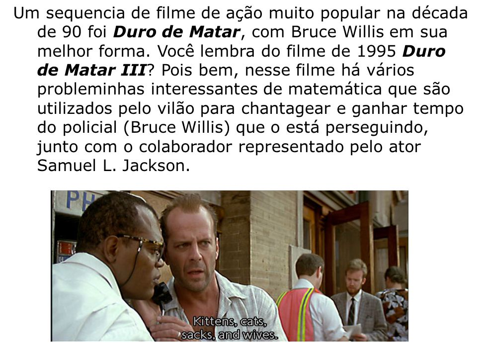 Um sequencia de filme de ação muito popular na década de 90 foi Duro de Matar, com Bruce Willis em sua melhor forma. Você lembra do filme de 1995 Duro