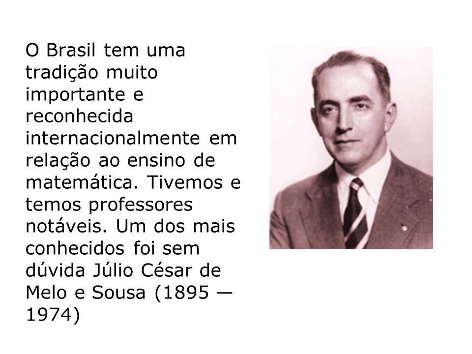 O Brasil tem uma tradição muito importante e reconhecida internacionalmente em relação ao ensino de matemática. Tivemos e temos professores notáveis.