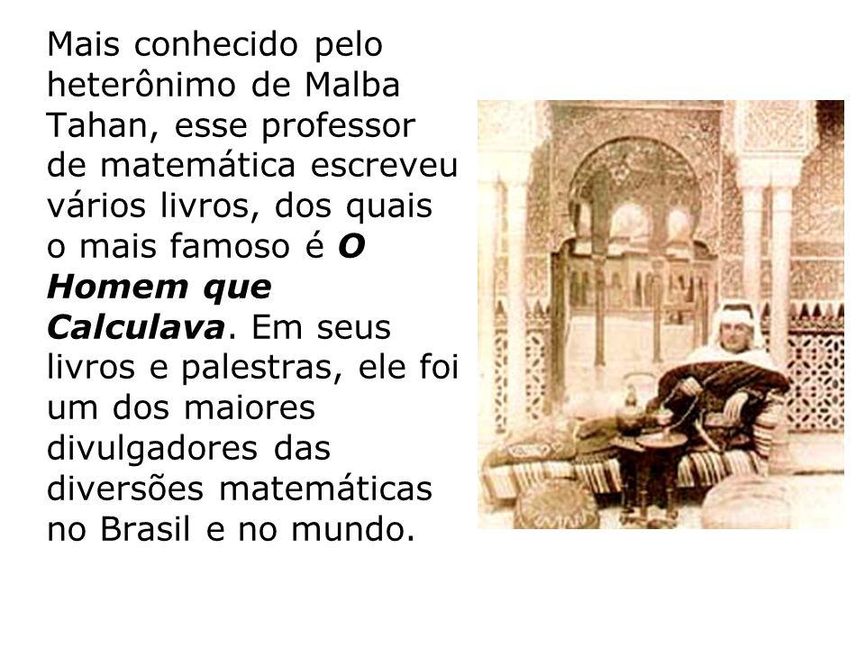Mais conhecido pelo heterônimo de Malba Tahan, esse professor de matemática escreveu vários livros, dos quais o mais famoso é O Homem que Calculava.