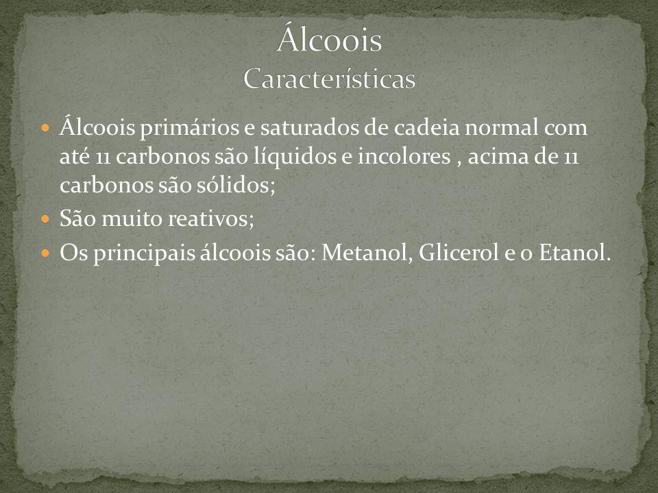 Álcoois primários e saturados de cadeia normal com até 11 carbonos são líquidos e incolores, acima de 11 carbonos são sólidos; São muito reativos; Os