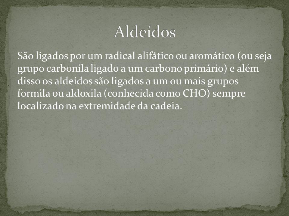 São ligados por um radical alifático ou aromático (ou seja grupo carbonila ligado a um carbono primário) e além disso os aldeídos são ligados a um ou