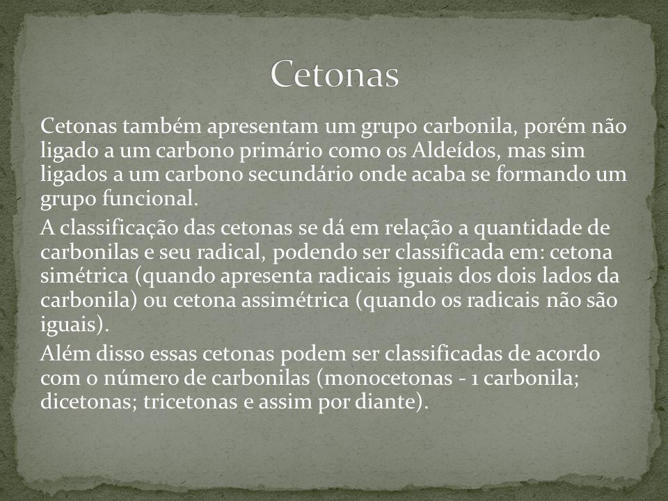 Cetonas também apresentam um grupo carbonila, porém não ligado a um carbono primário como os Aldeídos, mas sim ligados a um carbono secundário onde ac