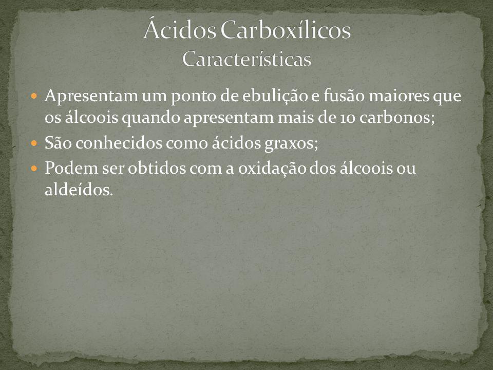 Apresentam um ponto de ebulição e fusão maiores que os álcoois quando apresentam mais de 10 carbonos; São conhecidos como ácidos graxos; Podem ser obt