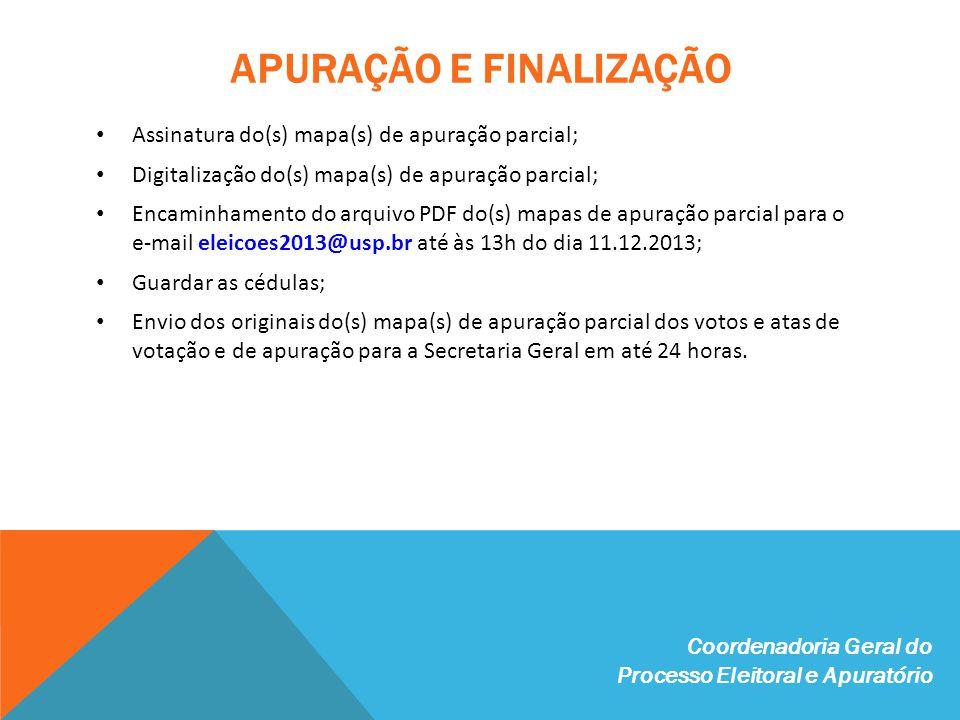 APURAÇÃO E FINALIZAÇÃO Assinatura do(s) mapa(s) de apuração parcial; Digitalização do(s) mapa(s) de apuração parcial; Encaminhamento do arquivo PDF do(s) mapas de apuração parcial para o e-mail eleicoes2013@usp.br até às 13h do dia 11.12.2013; Guardar as cédulas; Envio dos originais do(s) mapa(s) de apuração parcial dos votos e atas de votação e de apuração para a Secretaria Geral em até 24 horas.