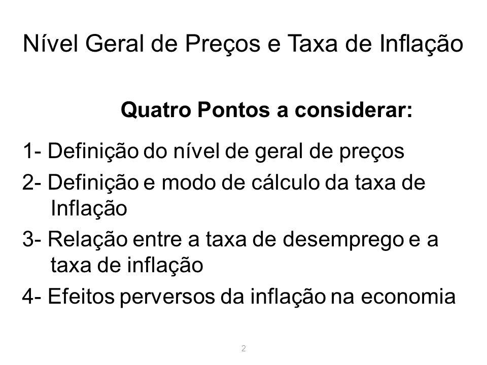 2 Nível Geral de Preços e Taxa de Inflação Quatro Pontos a considerar: 1- Definição do nível de geral de preços 2- Definição e modo de cálculo da taxa de Inflação 3- Relação entre a taxa de desemprego e a taxa de inflação 4- Efeitos perversos da inflação na economia