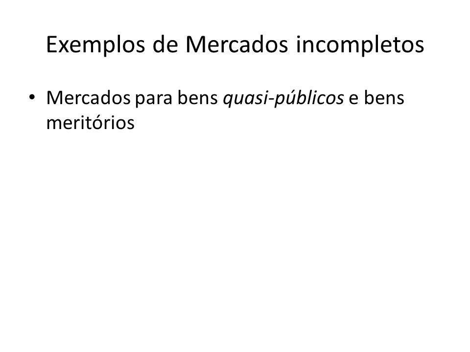 Exemplos de Mercados incompletos Mercados para bens quasi-públicos e bens meritórios
