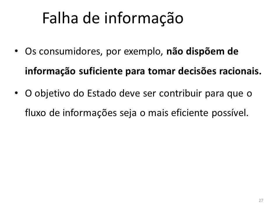 Falha de informação Os consumidores, por exemplo, não dispõem de informação suficiente para tomar decisões racionais. O objetivo do Estado deve ser co
