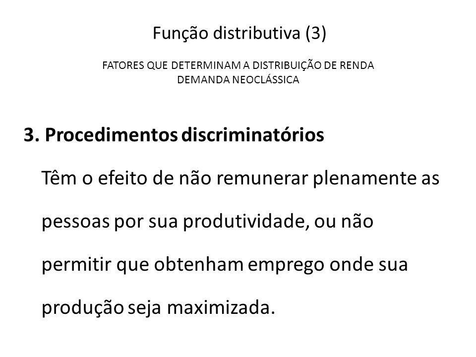 Função distributiva (3) FATORES QUE DETERMINAM A DISTRIBUIÇÃO DE RENDA DEMANDA NEOCLÁSSICA 3. Procedimentos discriminatórios Têm o efeito de não remun