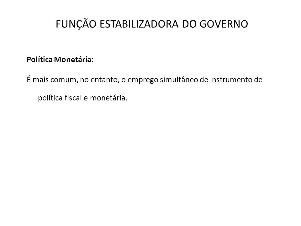 FUNÇÃO ESTABILIZADORA DO GOVERNO Política Monetária: É mais comum, no entanto, o emprego simultâneo de instrumento de política fiscal e monetária.