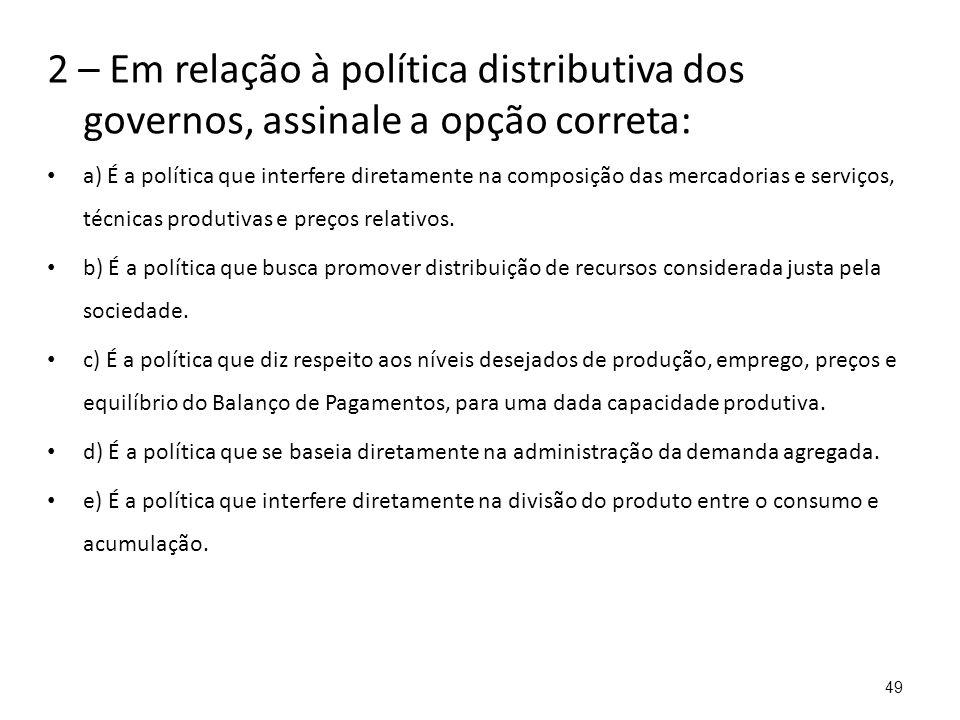 2 – Em relação à política distributiva dos governos, assinale a opção correta: a) É a política que interfere diretamente na composição das mercadorias