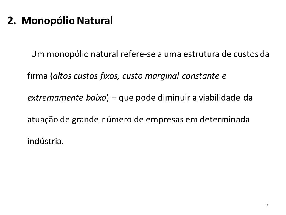 Monopólio Natural Monopólio natural – termo que pode se expressar de duas maneiras diferentes: Definição 1 Identifica-se uma indústria como monopólio natural, se uma firma pode produzir um produto desejável a um custo social mais baixo que duas ou mais firmas.