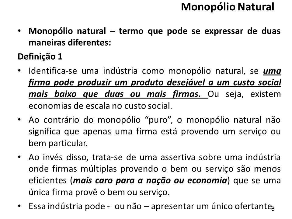 Monopólio Natural Monopólio natural – termo que pode se expressar de duas maneiras diferentes: Definição 1 Identifica-se uma indústria como monopólio