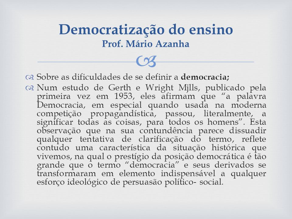 Sobre as dificuldades de se definir a democracia; Num estudo de Gerth e Wright Mjlls, publicado pela primeira vez em 1953, eles afirmam que a palavra Democracia, em especial quando usada na moderna competição propagandística, passou, literalmente, a significar todas as coisas, para todos os homens.