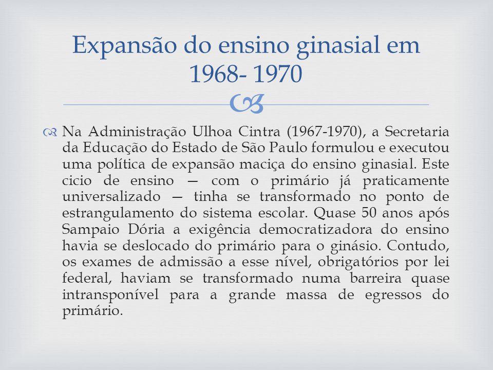 Na Administração Ulhoa Cintra (1967-1970), a Secretaria da Educação do Estado de São Paulo formulou e executou uma política de expansão maciça do ensino ginasial.