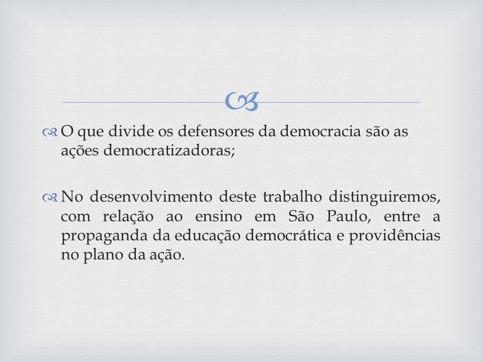 O que divide os defensores da democracia são as ações democratizadoras; No desenvolvimento deste trabalho distinguiremos, com relação ao ensino em São Paulo, entre a propaganda da educação democrática e providências no plano da ação.
