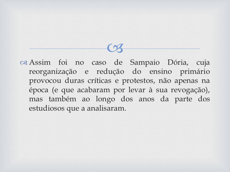 Assim foi no caso de Sampaio Dória, cuja reorganização e redução do ensino primário provocou duras críticas e protestos, não apenas na época (e que acabaram por levar à sua revogação), mas também ao longo dos anos da parte dos estudiosos que a analisaram.