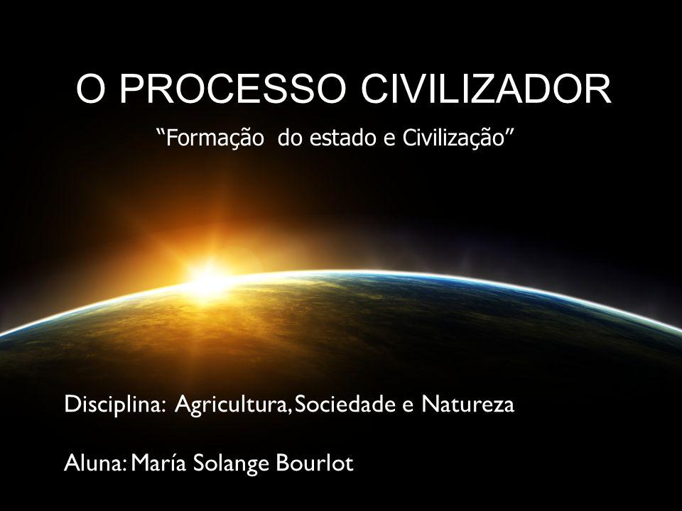 O PROCESSO CIVILIZADOR Disciplina: Agricultura, Sociedade e Natureza Aluna: María Solange Bourlot Formação do estado e Civilização