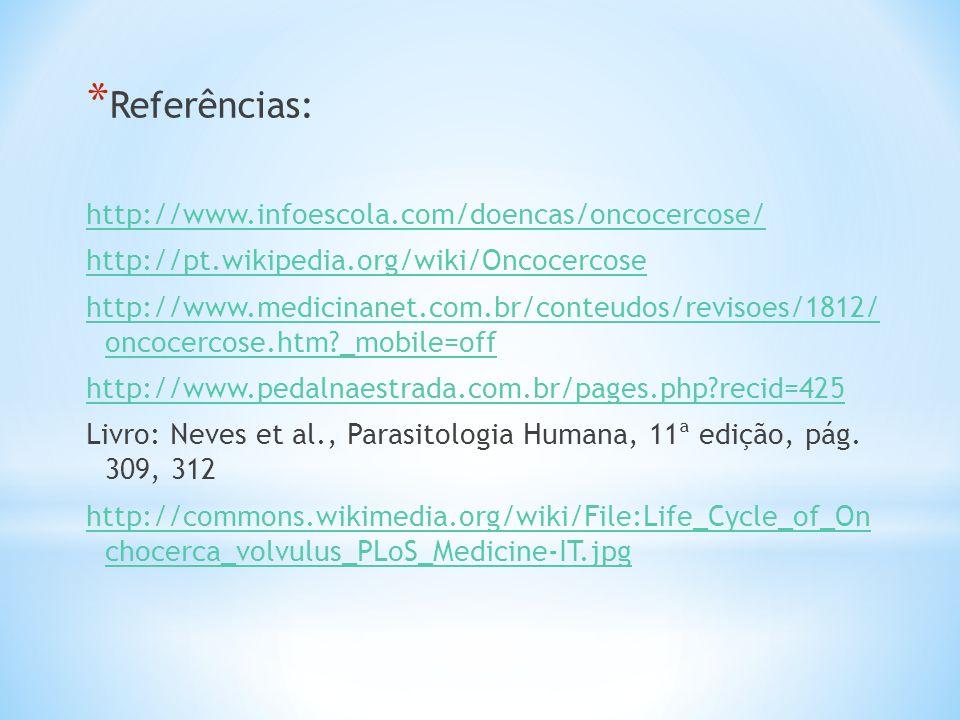 * Referências: http://www.infoescola.com/doencas/oncocercose/ http://pt.wikipedia.org/wiki/Oncocercose http://www.medicinanet.com.br/conteudos/revisoe