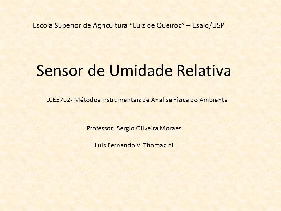 Sensor de Umidade Relativa Escola Superior de Agricultura Luiz de Queiroz – Esalq/USP Professor: Sergio Oliveira Moraes Luis Fernando V. Thomazini LCE