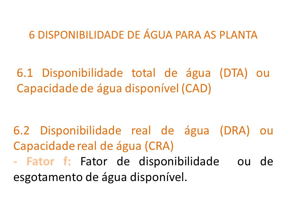 6.1 Disponibilidade total de água (DTA) ou Capacidade de água disponível (CAD) 6 DISPONIBILIDADE DE ÁGUA PARA AS PLANTA 6.2 Disponibilidade real de água (DRA) ou Capacidade real de água (CRA) - Fator f: Fator de disponibilidade ou de esgotamento de água disponível.