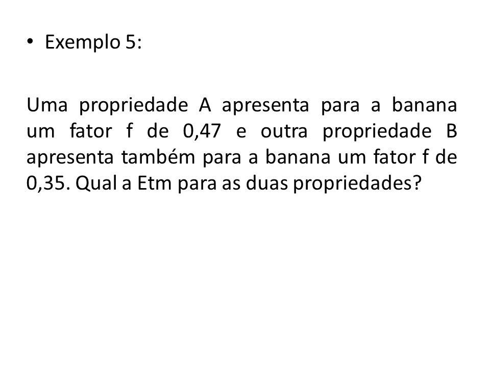 Exemplo 5: Uma propriedade A apresenta para a banana um fator f de 0,47 e outra propriedade B apresenta também para a banana um fator f de 0,35.