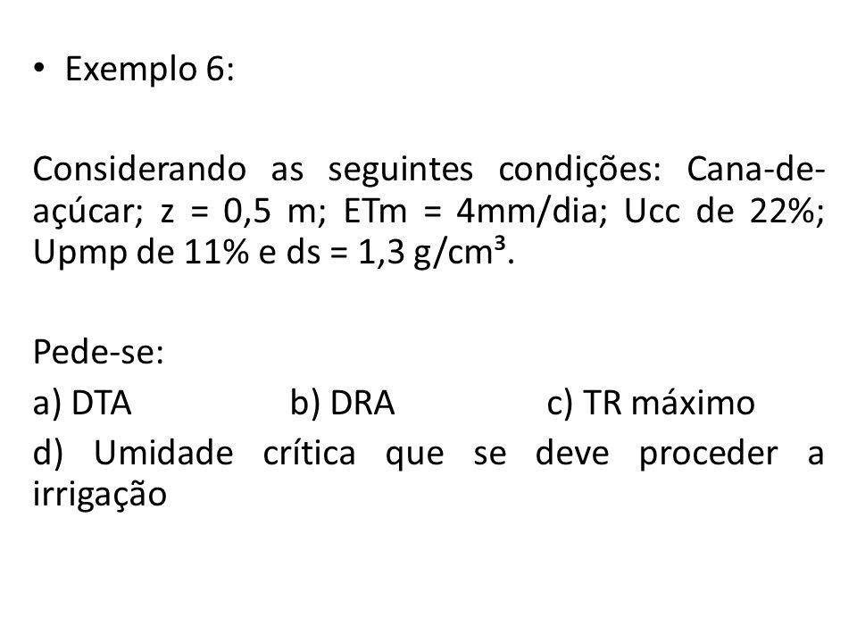 Exemplo 6: Considerando as seguintes condições: Cana-de- açúcar; z = 0,5 m; ETm = 4mm/dia; Ucc de 22%; Upmp de 11% e ds = 1,3 g/cm³.