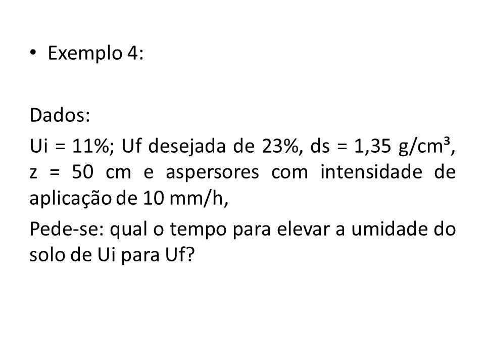 Exemplo 4: Dados: Ui = 11%; Uf desejada de 23%, ds = 1,35 g/cm³, z = 50 cm e aspersores com intensidade de aplicação de 10 mm/h, Pede-se: qual o tempo para elevar a umidade do solo de Ui para Uf?