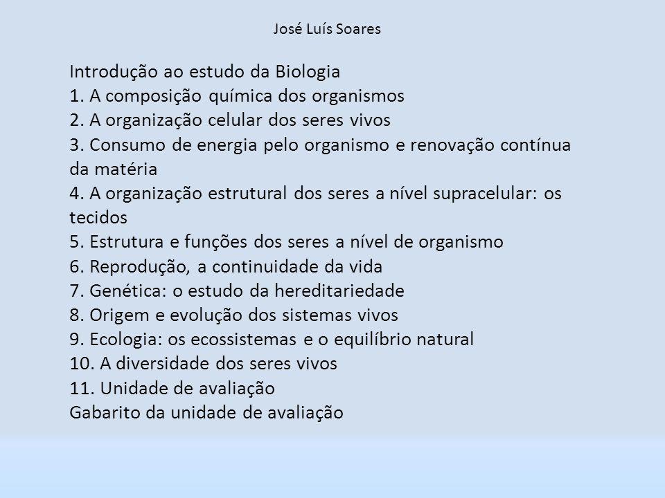 José Luís Soares Introdução ao estudo da Biologia 1. A composição química dos organismos 2. A organização celular dos seres vivos 3. Consumo de energi