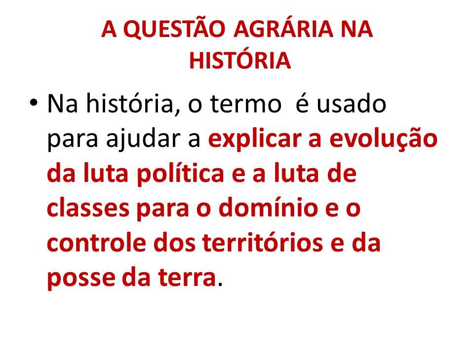 A QUESTÃO AGRÁRIA NA HISTÓRIA Na história, o termo é usado para ajudar a explicar a evolução da luta política e a luta de classes para o domínio e o c